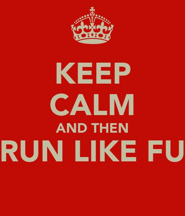 KEEP CALM AND THEN RUN LIKE FU