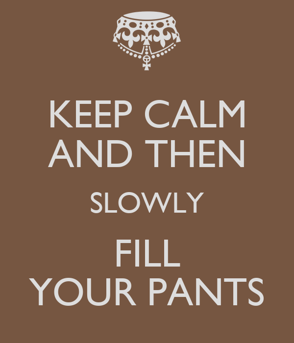 KEEP CALM AND THEN SLOWLY FILL YOUR PANTS