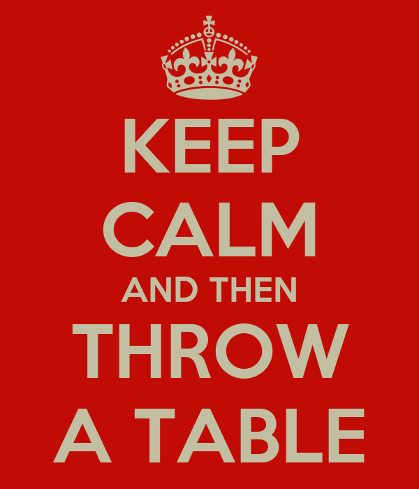 KEEP CALM AND THEN THROW A TABLE