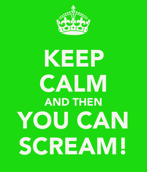 KEEP CALM AND THEN YOU CAN SCREAM!