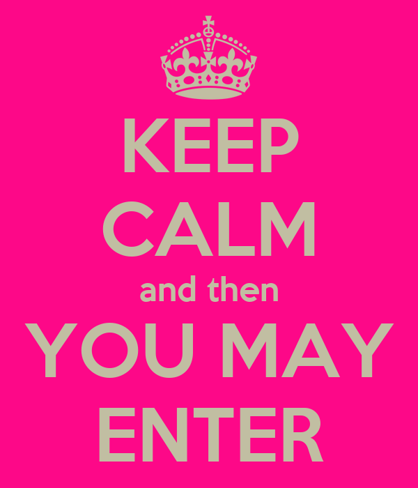 KEEP CALM and then YOU MAY ENTER