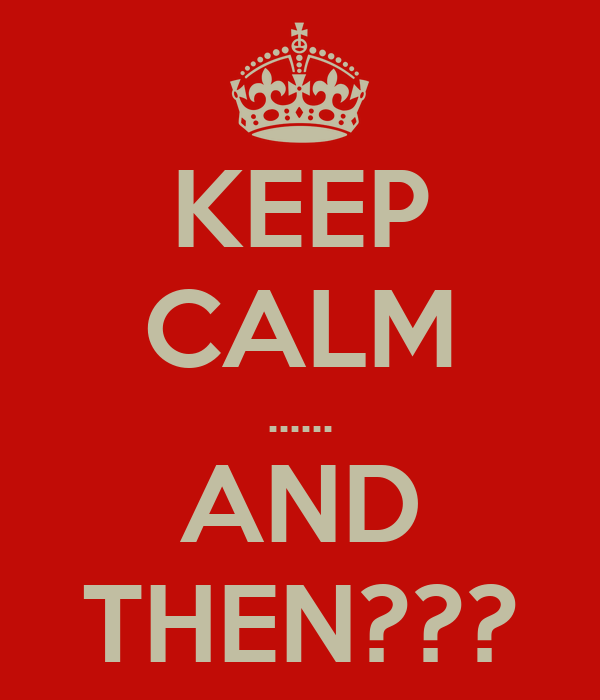 KEEP CALM ...... AND THEN???