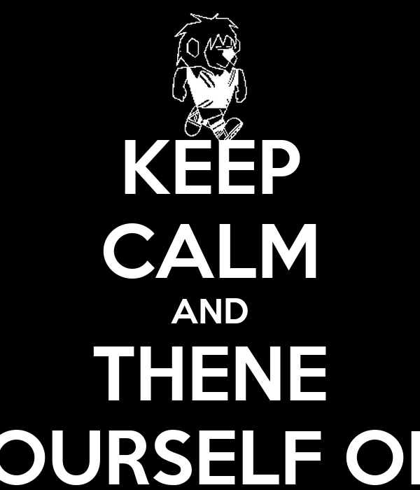 KEEP CALM AND THENE YOURSELF OFF