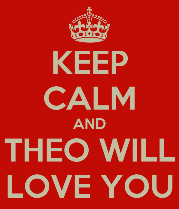 KEEP CALM AND THEO WILL LOVE YOU
