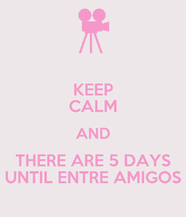 KEEP CALM AND THERE ARE 5 DAYS UNTIL ENTRE AMIGOS