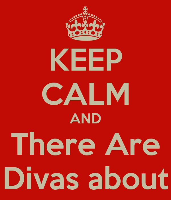 KEEP CALM AND There Are Divas about
