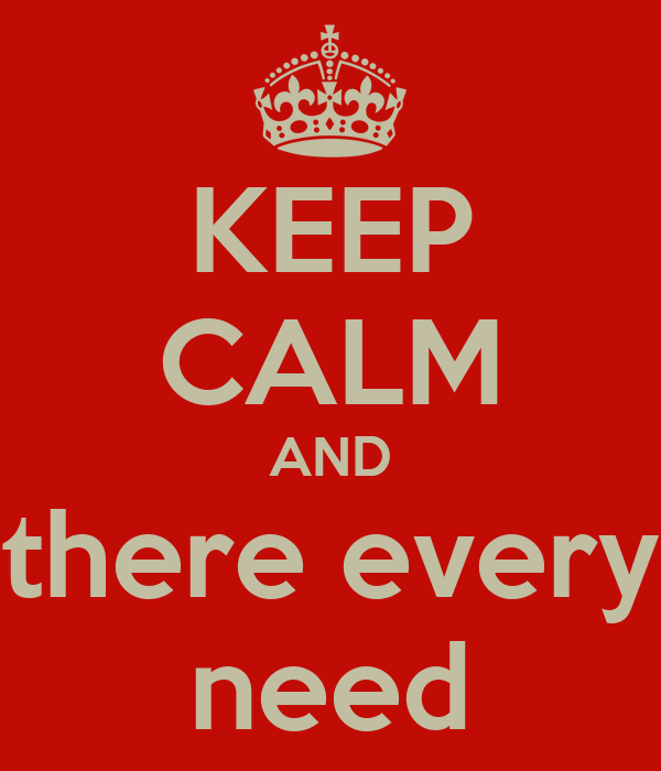 KEEP CALM AND there every need