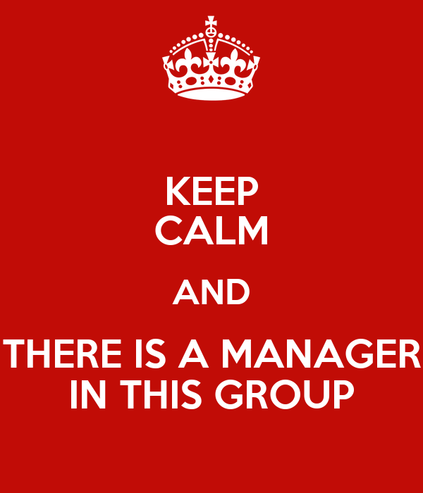 KEEP CALM AND THERE IS A MANAGER IN THIS GROUP