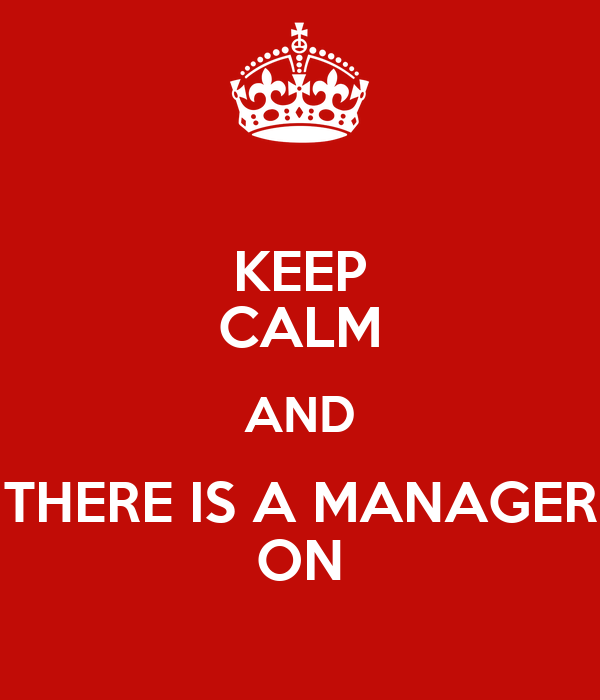 KEEP CALM AND THERE IS A MANAGER ON