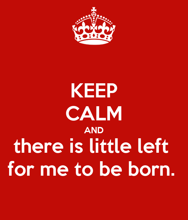 KEEP CALM AND there is little left  for me to be born.