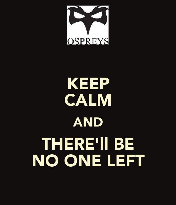 KEEP CALM AND THERE'll BE NO ONE LEFT
