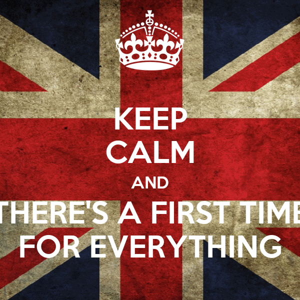 KEEP CALM AND THERE'S A FIRST TIME FOR EVERYTHING