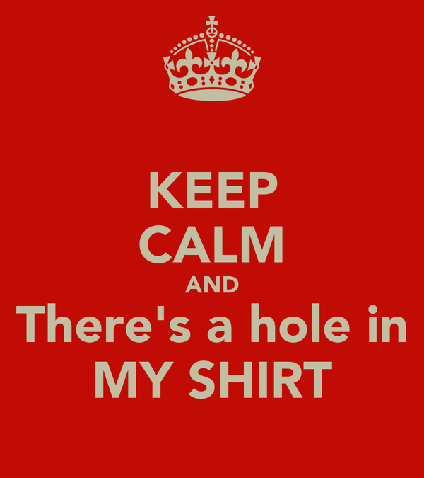 KEEP CALM AND There's a hole in MY SHIRT