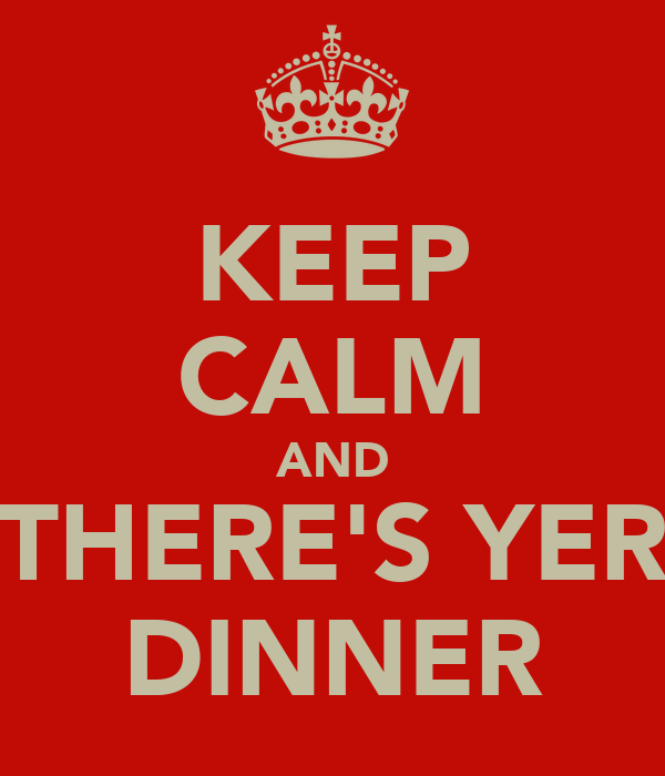 KEEP CALM AND THERE'S YER DINNER
