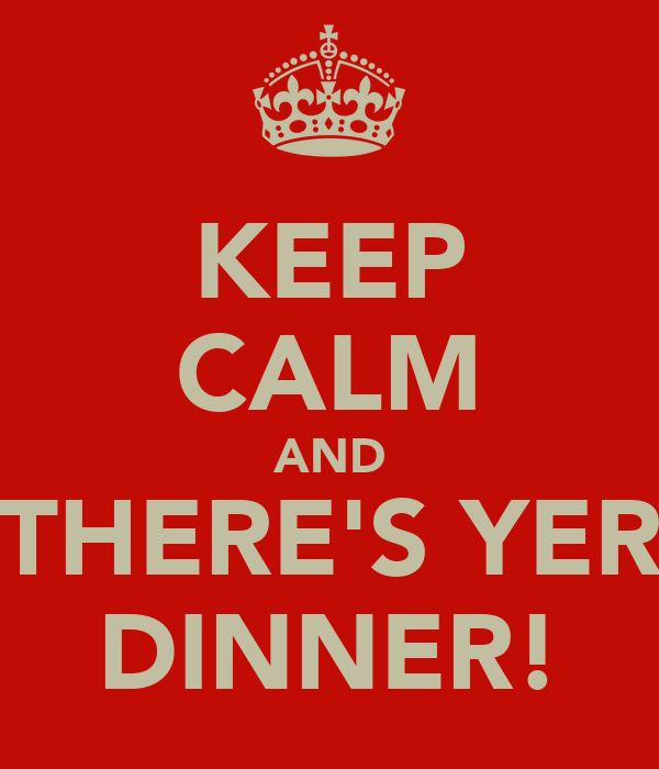 KEEP CALM AND THERE'S YER DINNER!