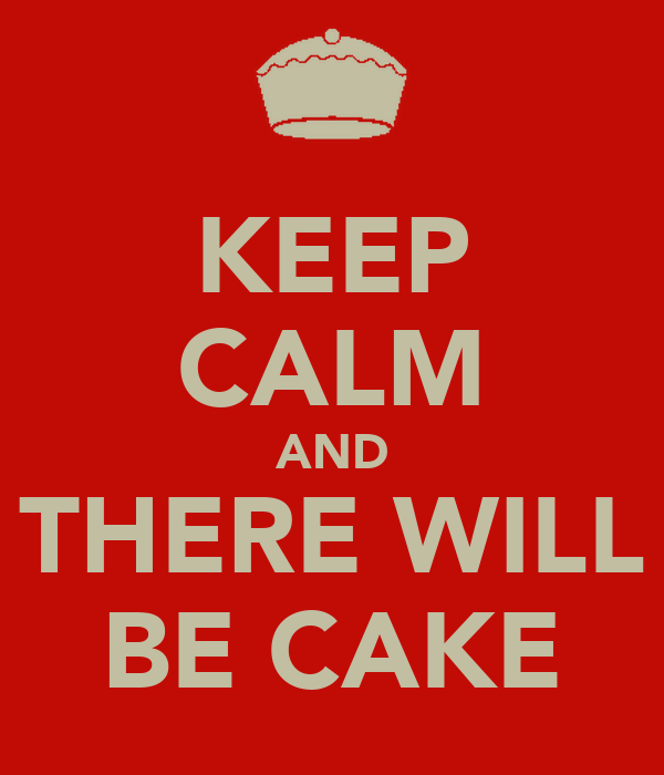 KEEP CALM AND THERE WILL BE CAKE