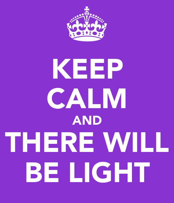 KEEP CALM AND THERE WILL BE LIGHT