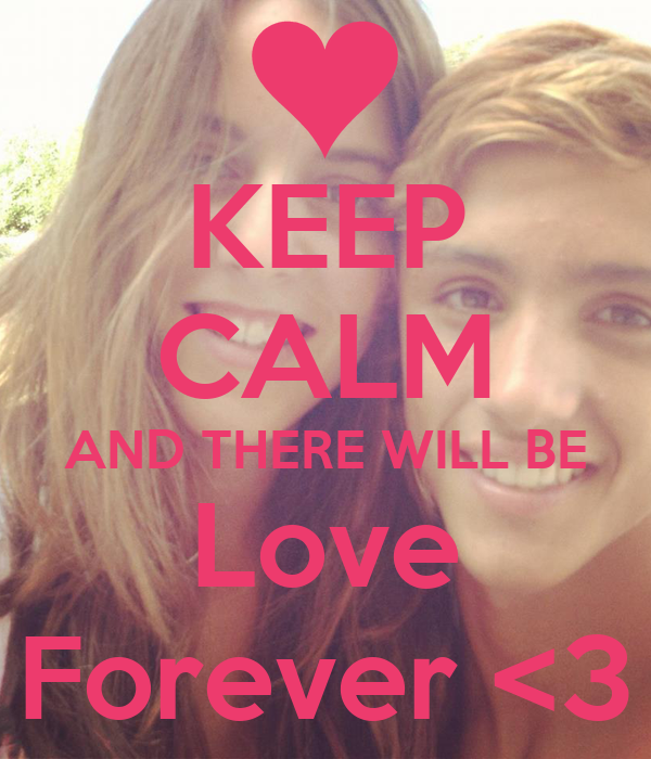 KEEP CALM AND THERE WILL BE Love Forever <3