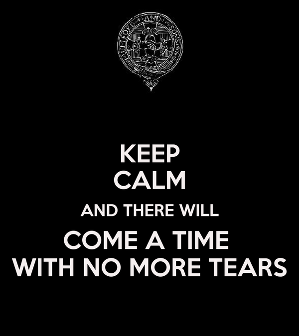 KEEP CALM AND THERE WILL COME A TIME  WITH NO MORE TEARS