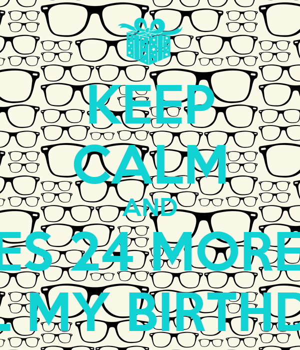 KEEP CALM AND THERES 24 MORE DAY TILL MY BIRTHDAY