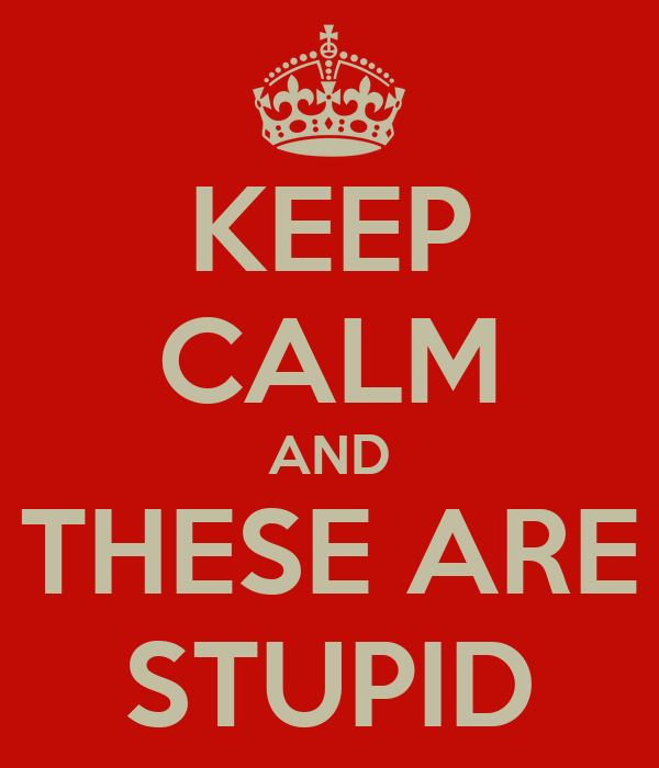 KEEP CALM AND THESE ARE STUPID