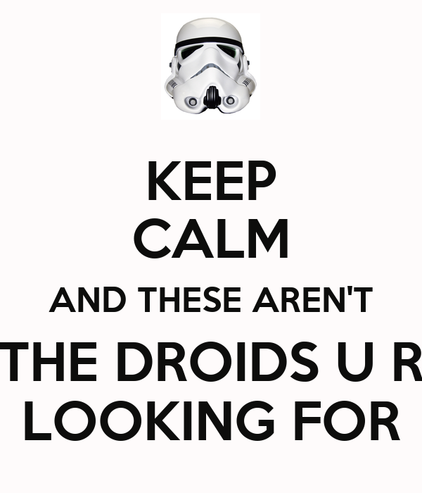 KEEP CALM AND THESE AREN'T THE DROIDS U R LOOKING FOR