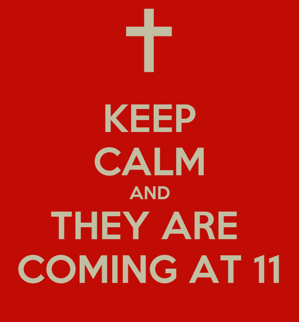 KEEP CALM AND THEY ARE  COMING AT 11