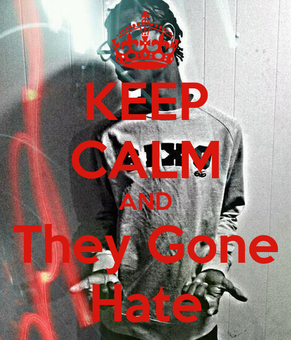 KEEP CALM AND They Gone Hate