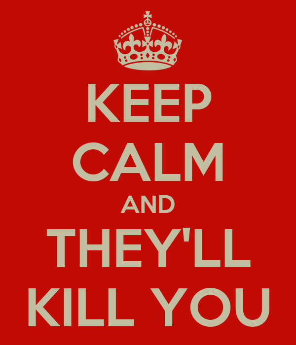 KEEP CALM AND THEY'LL KILL YOU