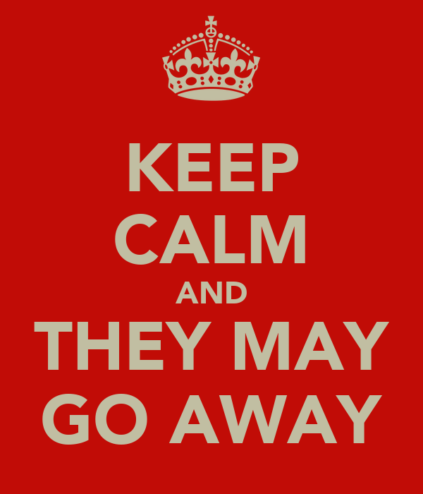 KEEP CALM AND THEY MAY GO AWAY