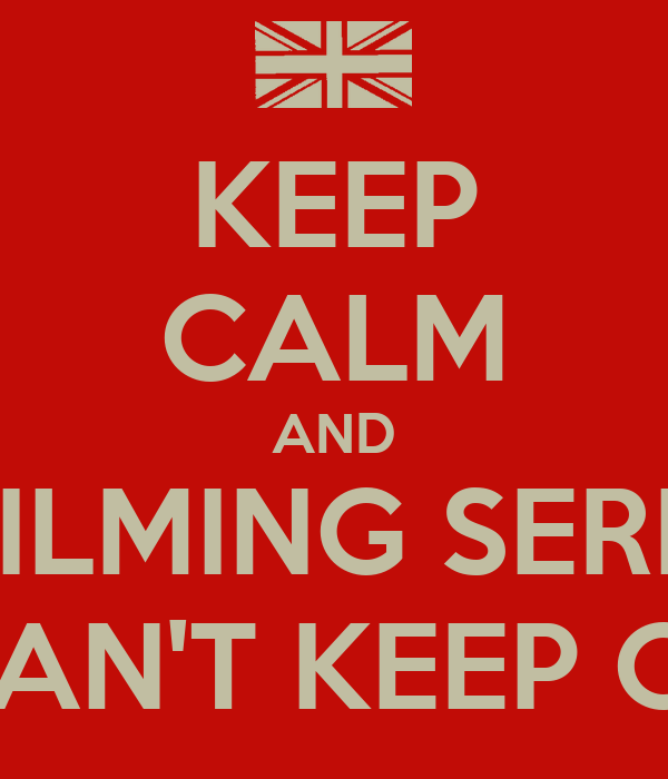 KEEP CALM AND THEY'RE FILMING SERIES THREE. WE CAN'T KEEP CALM.