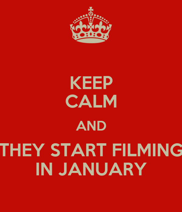 KEEP CALM AND THEY START FILMING IN JANUARY