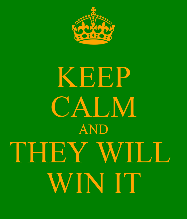 KEEP CALM AND THEY WILL  WIN IT