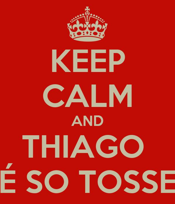 KEEP CALM AND THIAGO  É SO TOSSE