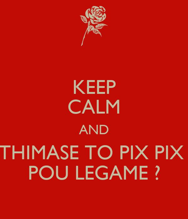 KEEP CALM AND THIMASE TO PIX PIX  POU LEGAME ?