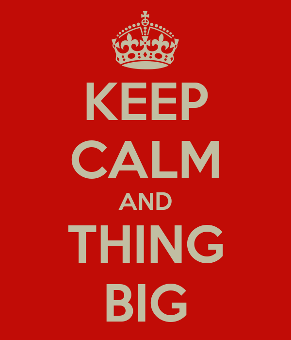 KEEP CALM AND THING BIG