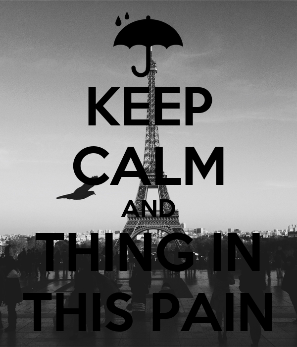 KEEP CALM AND THING IN THIS PAIN