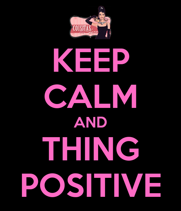 KEEP CALM AND THING POSITIVE