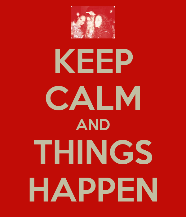 KEEP CALM AND THINGS HAPPEN