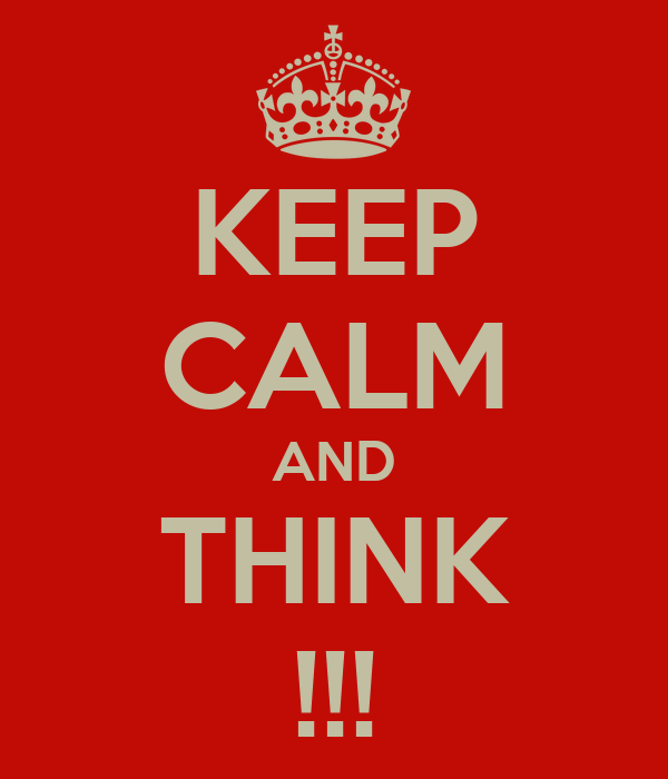 KEEP CALM AND THINK !!!