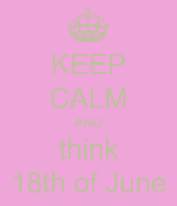 KEEP CALM AND think 18th of June