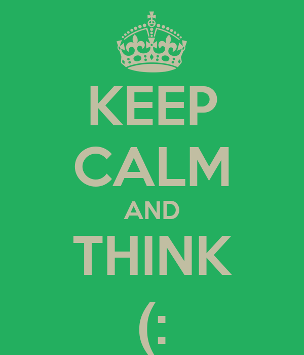 KEEP CALM AND THINK (: