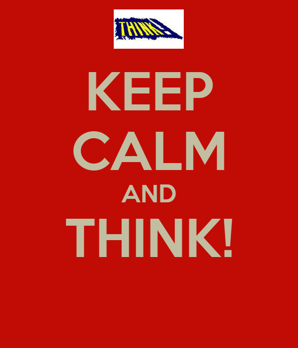 KEEP CALM AND THINK!