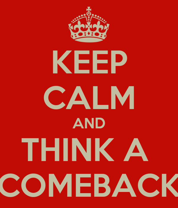 KEEP CALM AND THINK A  COMEBACK