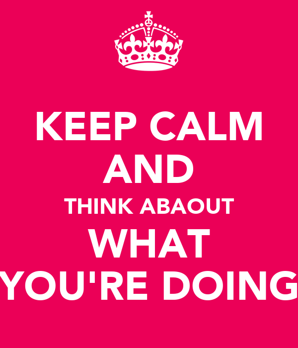 KEEP CALM AND THINK ABAOUT WHAT YOU'RE DOING