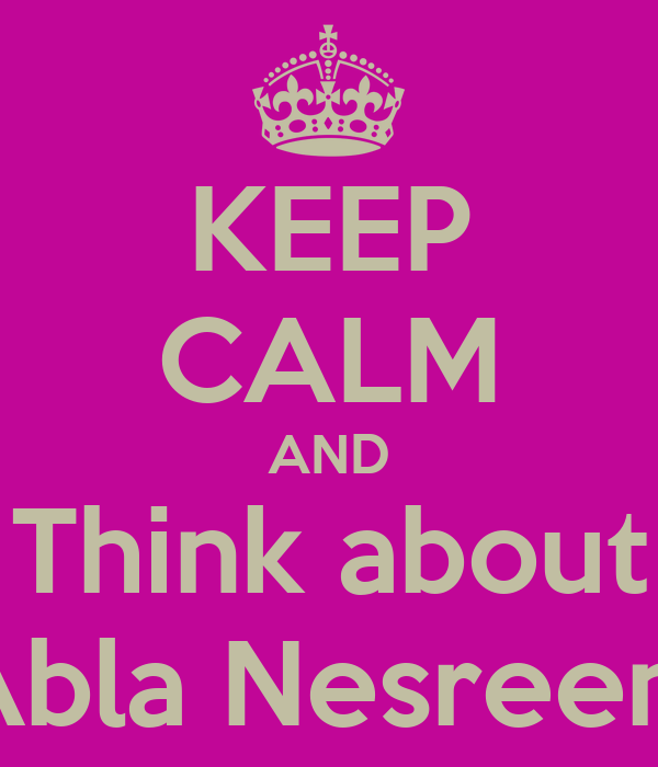 KEEP CALM AND Think about Abla Nesreen