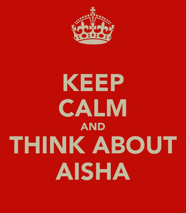 KEEP CALM AND THINK ABOUT AISHA