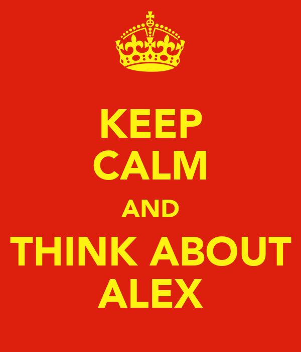 KEEP CALM AND THINK ABOUT ALEX