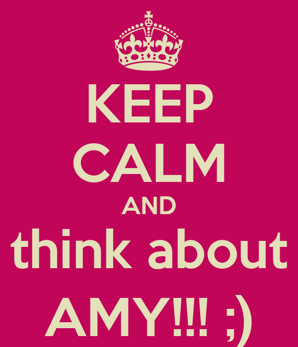 KEEP CALM AND think about AMY!!! ;)