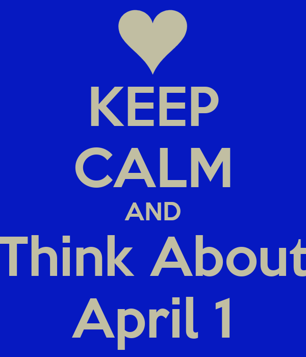 KEEP CALM AND Think About April 1